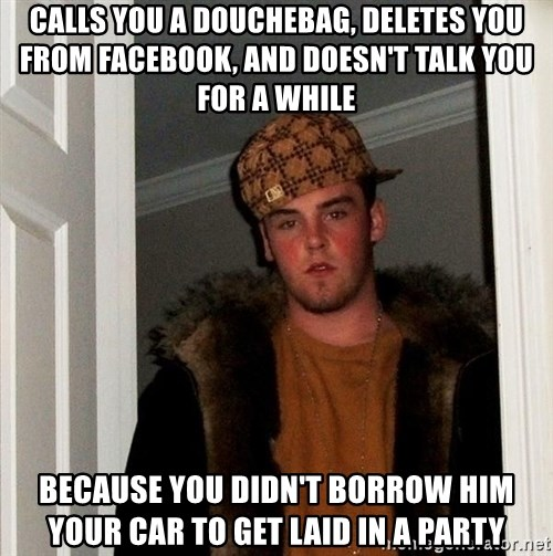 Scumbag Steve - calls you a douchebag, deletes you from facebook, and doesn't talk you for a while because you didn't borrow him your car to get laid in a party