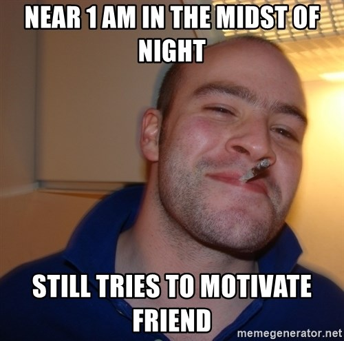 Good Guy Greg - near 1 am in the midst of night still tries to motivate friend