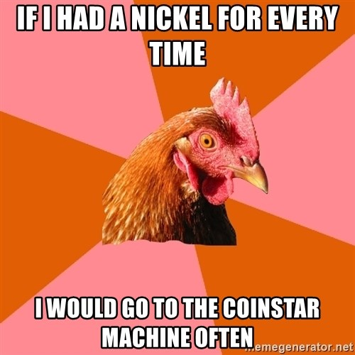 Anti Joke Chicken - if i had a nickel for every time i would go to the coinstar machine often