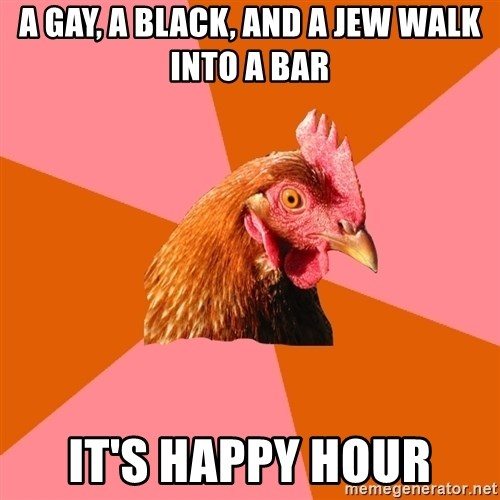 Anti Joke Chicken - a gay, a black, and a jew walk into a bar it's happy hour