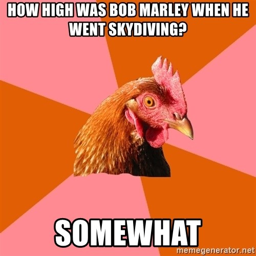 Anti Joke Chicken - how high was bob marley when he went skydiving? somewhat