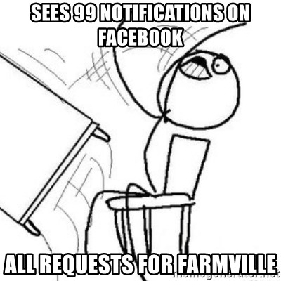Flip table meme - Sees 99 notifications on FACEBOOK all requests for farmville