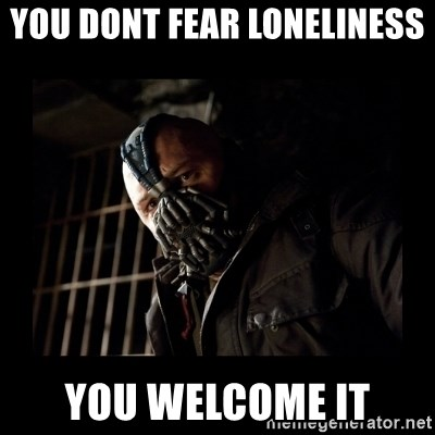 Bane Meme - You dont fear loneliness  you welcome it