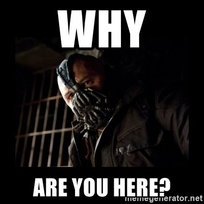 Bane Meme - why are you here?