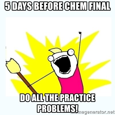 All the things - 5 DAYS BEFORE CHEM FINAL DO ALL THE PRACTICE PROBLEMS!
