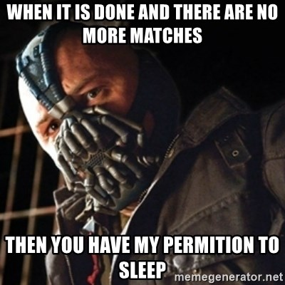 Only then you have my permission to die - WHEN IT IS DONE AND THERE ARE NO MORE MATCHES THEN YOU HAVE MY PERMITION TO SLEEP