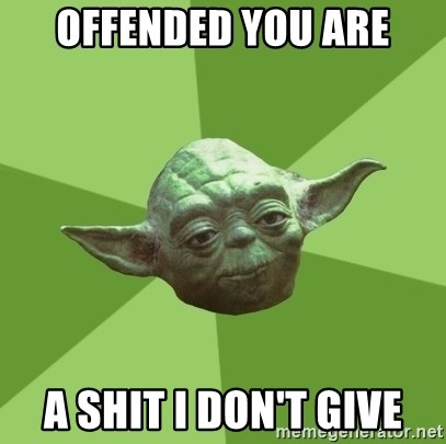 Advice Yoda Gives - OFFENDED YOU ARE A SHIT I DON'T GIVE