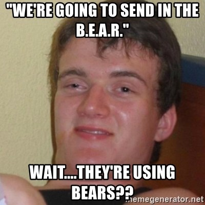 "Stoner Stanley - ""WE'RE GOING TO SEND IN THE b.E.A.R."" wAIT....THEY'RE USING BEARS??"