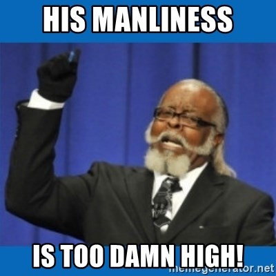 Too damn high - HIS MANLINESS IS TOO DAMN HIGH!