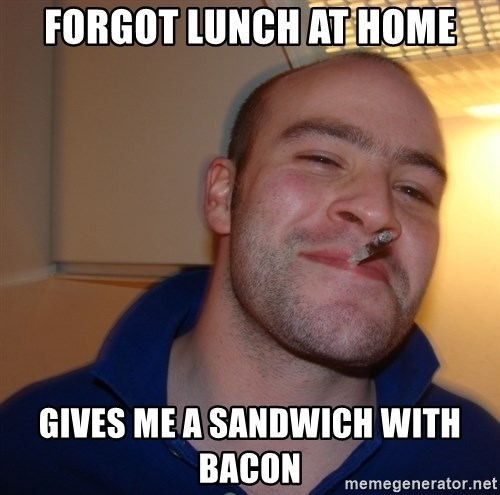 Good Guy Greg - forgot lunch at home gives me a sandwich with bacon