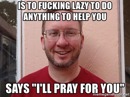 "Asshole Christian missionary - is to fucking lazy to do anything to help you says ""i'll pray for you"""