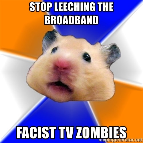 Hamster - stop leeching the broadband facist tv zombies