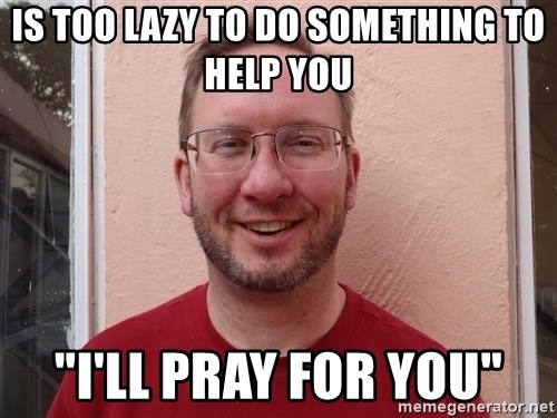 "Asshole Christian missionary - is too lazy to do something to help you ""i'll pray for you"""