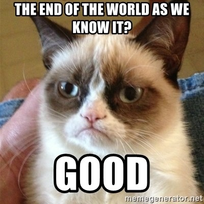 Grumpy Cat  - The End of the World As We Know It? GOOD