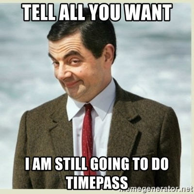MR bean - TELL ALL YOU WANT I AM STILL GOING TO DO TIMEPASS