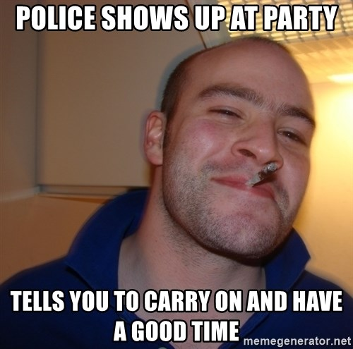 Good Guy Greg - Police Shows Up At Party Tells you to Carry on and Have a good Time