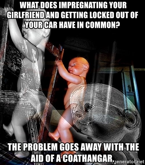 dead babies -  what does impregnating your girlfriend and getting locked out of your car have in common?  The problem goes away with the aid of a coathangar.