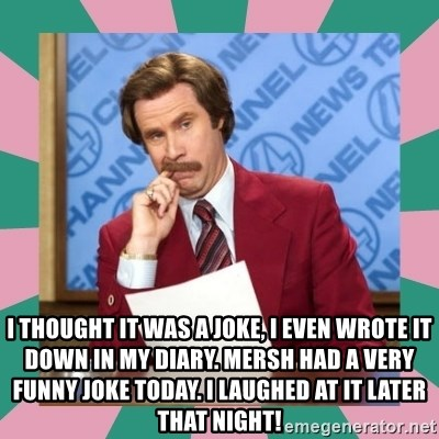 anchorman -  I thought it was a joke, I even wrote it down in my diary. Mersh had a very funny joke today. I laughed at it later that night!