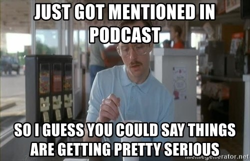 so i guess you could say things are getting pretty serious - just got mentioned in podcast So I guess you could say things are getting pretty serious