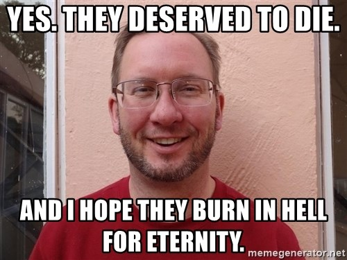 Asshole Christian missionary - yes. they deserved to die. and i hope they burn in hell for eternity.