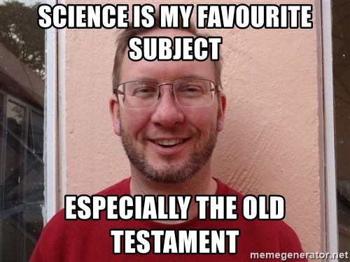 Asshole Christian missionary - SCIENCE IS MY FAVOURITE SUBJECT ESPECIALLY THE OLD TESTAMENT