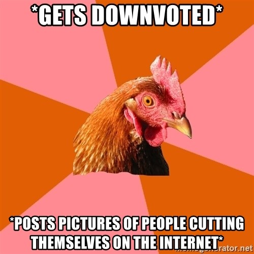 Anti Joke Chicken - *gets downvoted* *posts pictures of people cutting themselves on the internet*