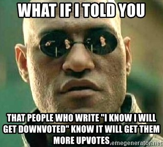 "What if I told you / Matrix Morpheus - What if i told you That people who write ""i know i will get downvoted"" know it will get them more upvotes"