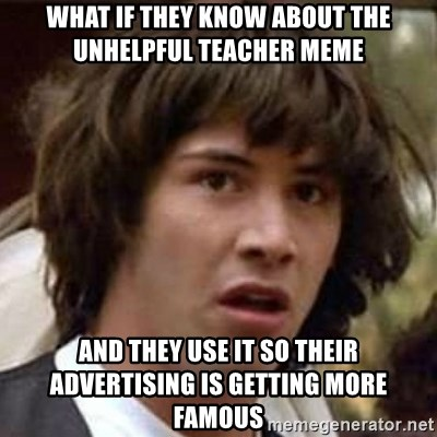 Conspiracy Keanu - What if they know about the unhelpful teacher meme and they use it so their advertising is getting more famous