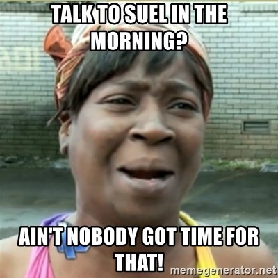 Ain't Nobody got time fo that - Talk to suel in the morning? ain't nobody got time for that!