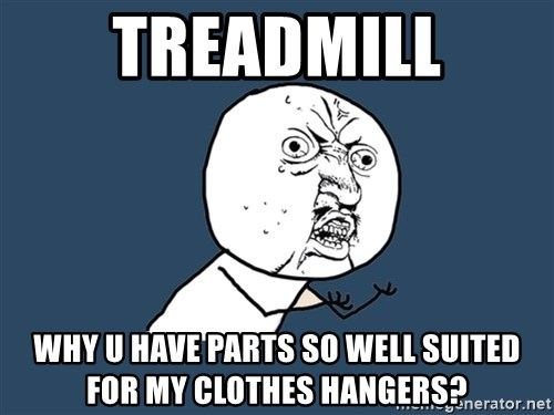 Y U No - TREADMill Why u have partS so well suited for my clothes hangers?