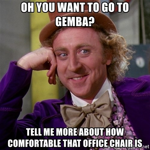 Willy Wonka - oh you want to go to gemba? tell me more about how comfortable that office chair is