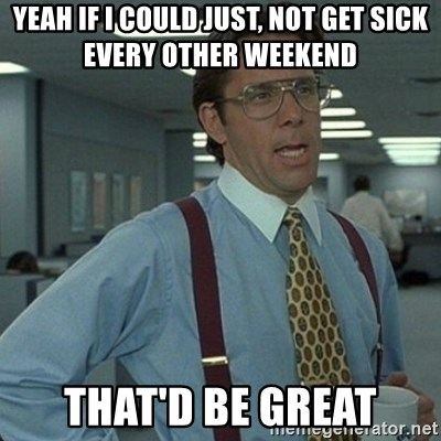 Yeah that'd be great... - YEAH IF I COULD JUST, NOT GET SICK EVERY OTHER WEEKEND THAT'D BE GREAT