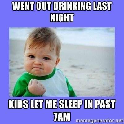 Baby fist - went out drinking last night Kids let me sleep in past 7am