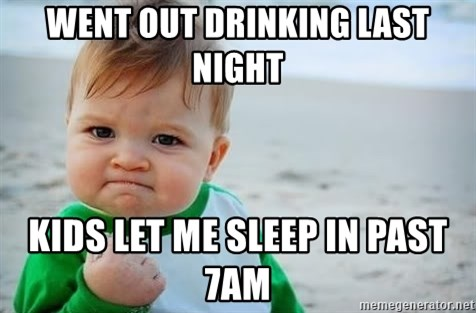 fist pump baby - went out drinking last night kids let me sleep in past 7am