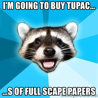 Lame Pun Coon - i'm going to buy tupac... ...s of full scape papers