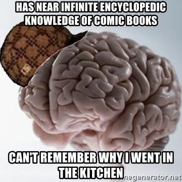 Scumbag Brain - Has near infinite ENCYCLOPEDIC knowledge of comic books can't remember why I went in the kitchen