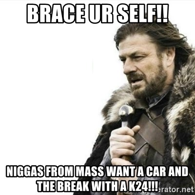 Prepare yourself - brace ur self!! niggas from mass want a car and the break with a k24!!!