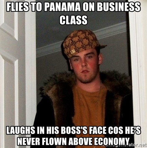 Scumbag Steve - Flies to panama on business class Laughs in his boss's face cos he's never flown above ecOnomy