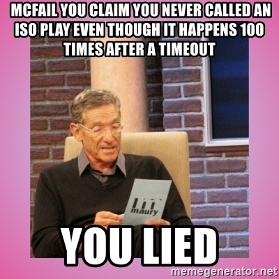 MAURY PV -  mcfail you claim you never called an iso play even though it happens 100 times after a timeout you lied