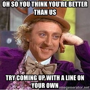 Oh so you're - Oh so you think you're better than us try coming up with a line on your own