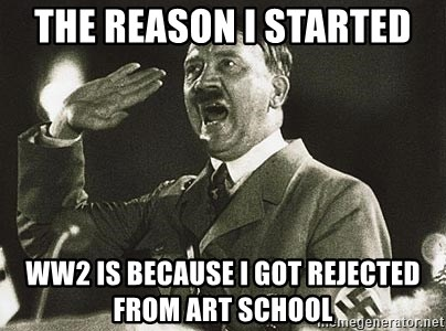 Adolf Hitler - The reason I started  ww2 is because I got rejected from art school