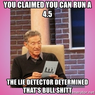 MAURY PV - you claimed you can run a 4.5 the lie detector determined that's bull shitt