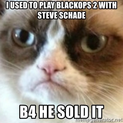 angry cat asshole - I used to play BLACKOPS 2 WITH STEVE SCHADE B4 HE SOLD IT