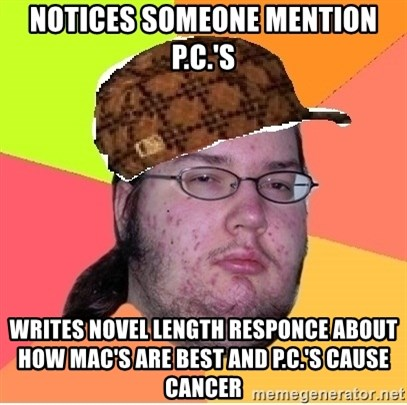 Scumbag nerd - notices someone mention P.c.'s writes novel length responce about how mac's are best and p.c.'s cause cancer