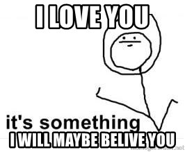its something - i love you i will maybe belive you