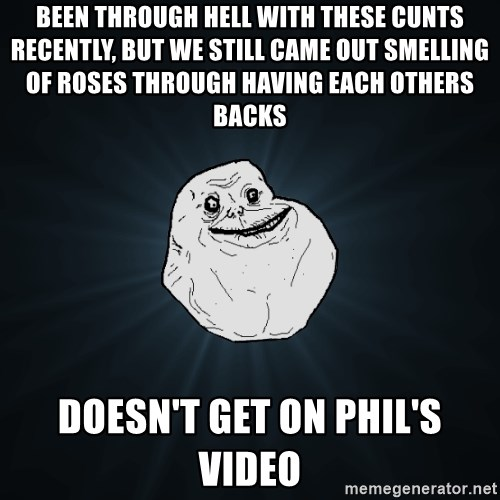 Forever Alone - been through hell with these cunts recently, but we still came out smelling of roses through having each others backs doesn't get on Phil's video