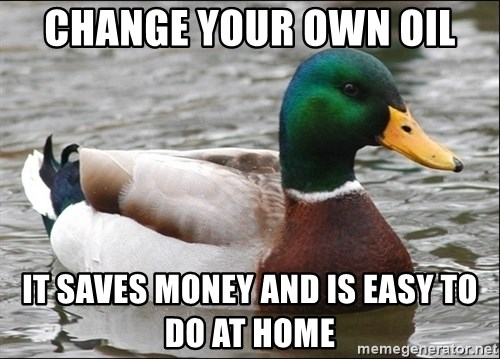 Actual Advice Mallard 1 - Change your own oil it saves money and is easy to do at home