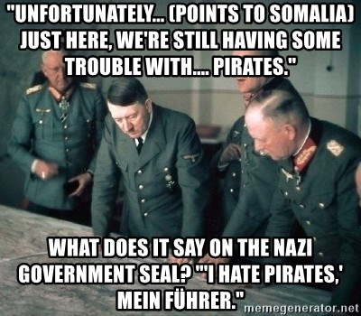 "Hitler and Advice Generals - ""Unfortunately... (points to Somalia) just here, we're still having some trouble with.... pirates."" What does it say on the Nazi government seal? ""'I Hate Pirates,' Mein Führer."""