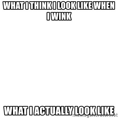 Blank Template - what I think I look like when I wink what I actually look like