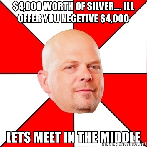 Pawn Stars - $4,000 worth of silver.... Ill offer you negetive $4,000 Lets meet in the midDle